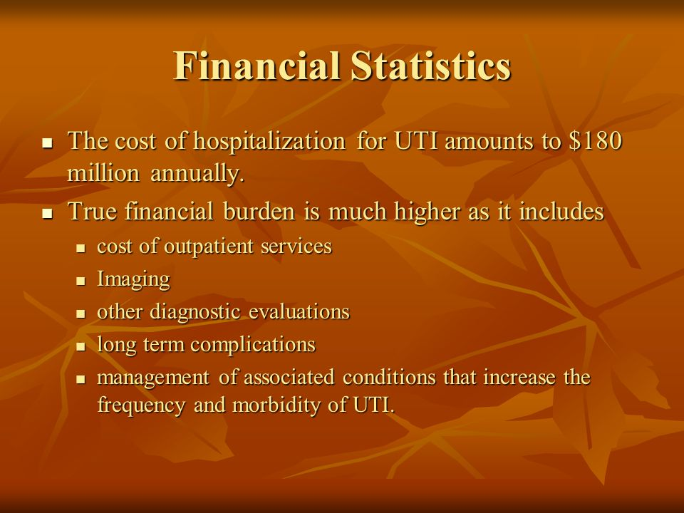 Financial Statistics The cost of hospitalization for UTI amounts to $180 million annually. True financial burden is much higher as it includes.