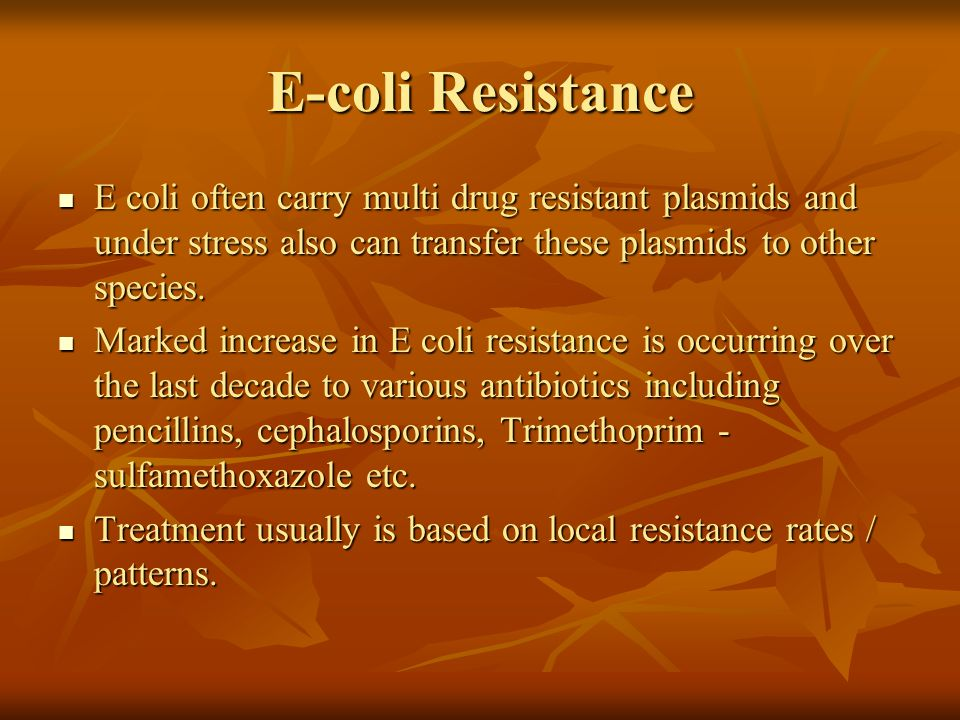 E-coli Resistance E coli often carry multi drug resistant plasmids and under stress also can transfer these plasmids to other species.