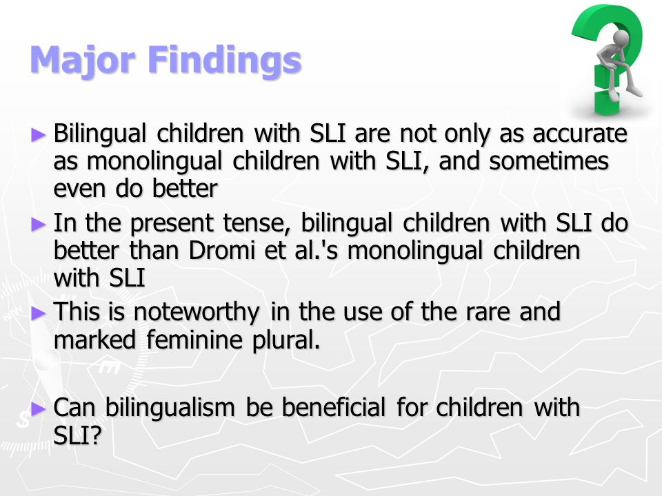 Major Findings Bilingual children with SLI are not only as accurate as monolingual children with SLI, and sometimes even do better.