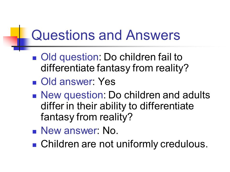 Questions and Answers Old question: Do children fail to differentiate fantasy from reality Old answer: Yes.