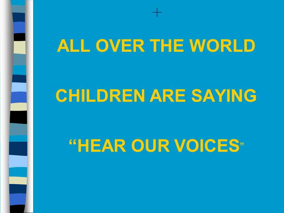 + ALL OVER THE WORLD CHILDREN ARE SAYING HEAR OUR VOICES