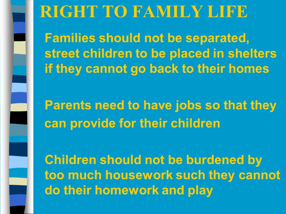 RIGHT TO FAMILY LIFE Families should not be separated, street children to be placed in shelters if they cannot go back to their homes.
