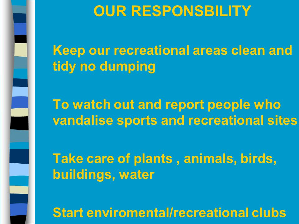 OUR RESPONSBILITY Keep our recreational areas clean and tidy no dumping. To watch out and report people who vandalise sports and recreational sites.