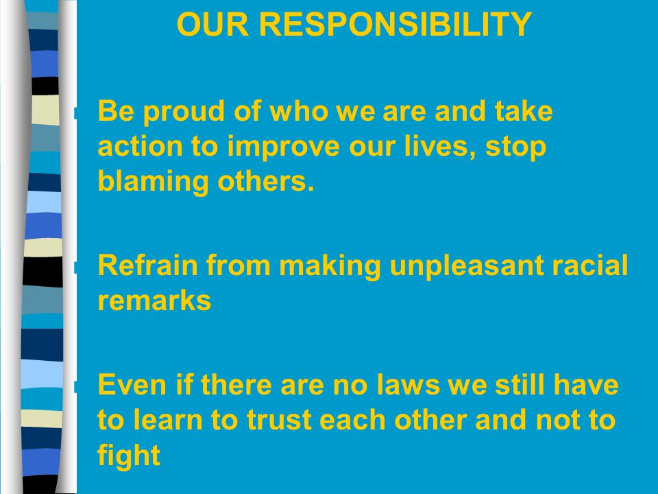 OUR RESPONSIBILITY Be proud of who we are and take action to improve our lives, stop blaming others.