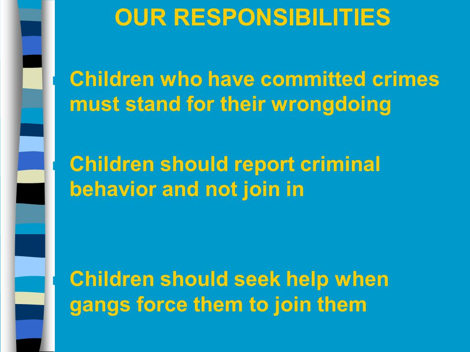 OUR RESPONSIBILITIES Children who have committed crimes must stand for their wrongdoing. Children should report criminal behavior and not join in.