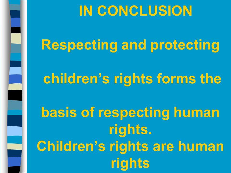 IN CONCLUSION Respecting and protecting children's rights forms the basis of respecting human rights.