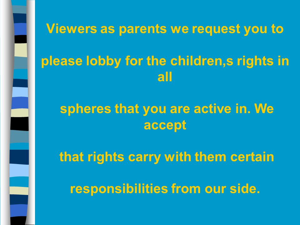Viewers as parents we request you to please lobby for the children,s rights in all spheres that you are active in.