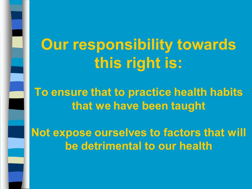 Our responsibility towards this right is: To ensure that to practice health habits that we have been taught Not expose ourselves to factors that will be detrimental to our health