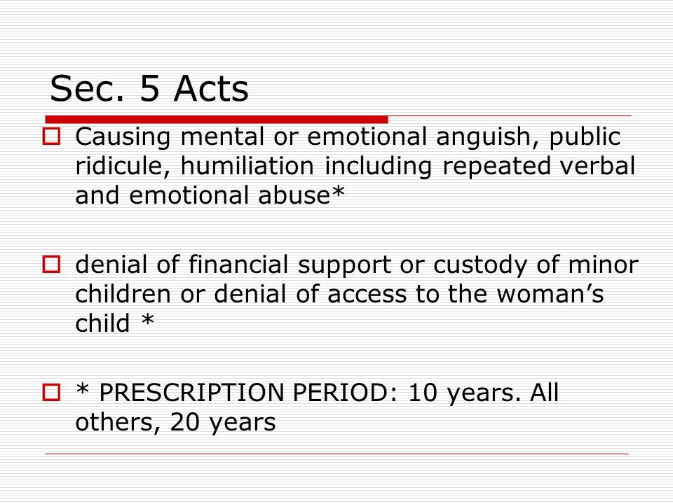 Sec. 5 Acts Causing mental or emotional anguish, public ridicule, humiliation including repeated verbal and emotional abuse*