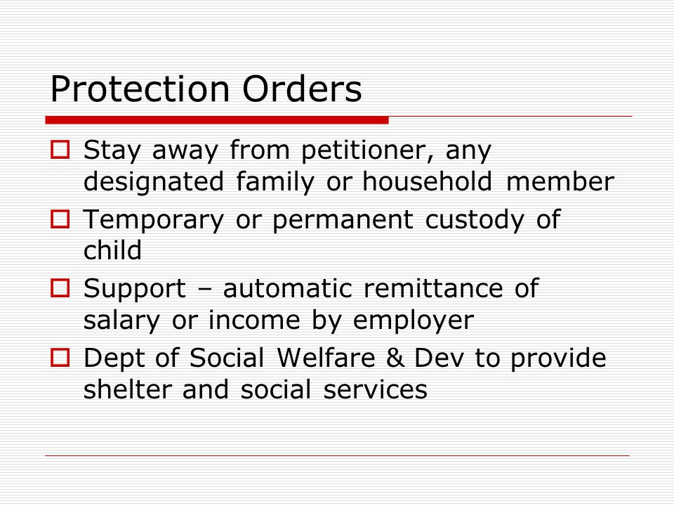 Protection Orders Stay away from petitioner, any designated family or household member. Temporary or permanent custody of child.
