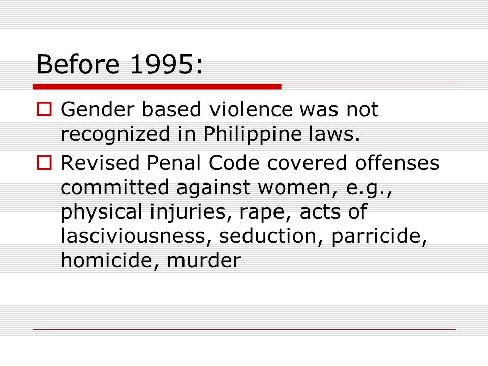 Before 1995: Gender based violence was not recognized in Philippine laws.