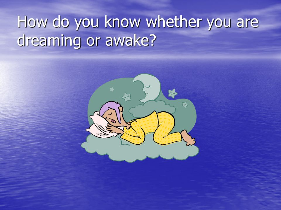 How do you know whether you are dreaming or awake