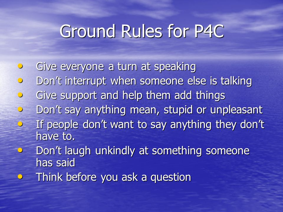 Ground Rules for P4C Give everyone a turn at speaking