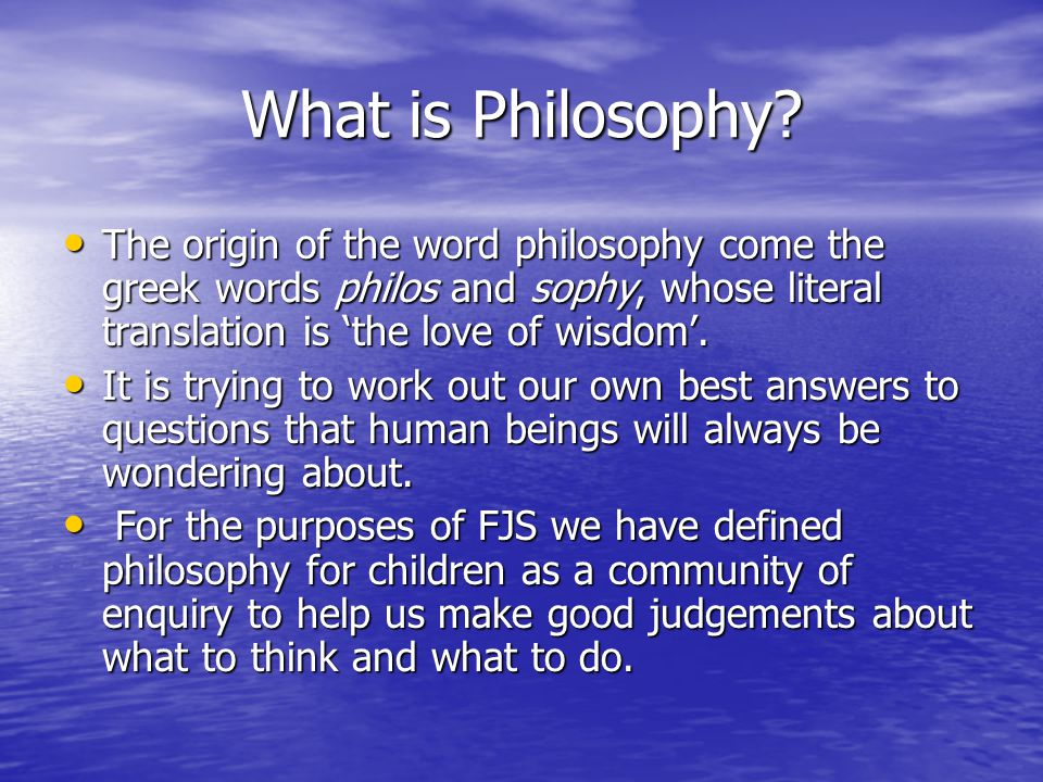 What is Philosophy The origin of the word philosophy come the greek words philos and sophy, whose literal translation is 'the love of wisdom'.