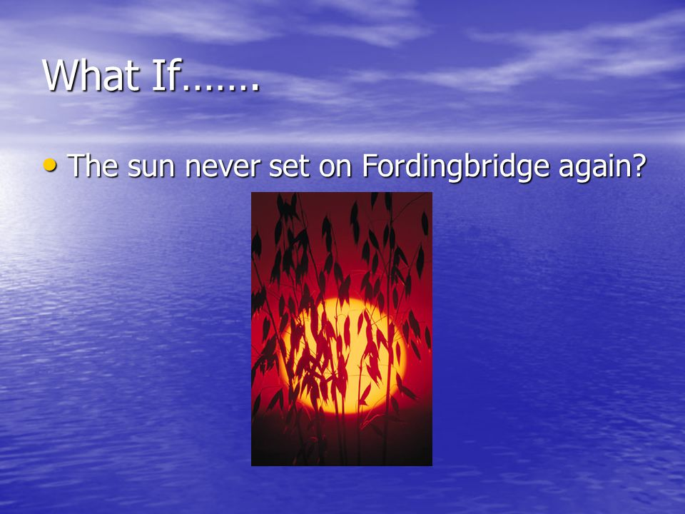 What If……. The sun never set on Fordingbridge again