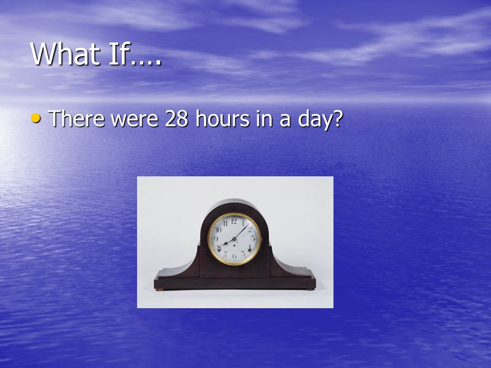 What If…. There were 28 hours in a day