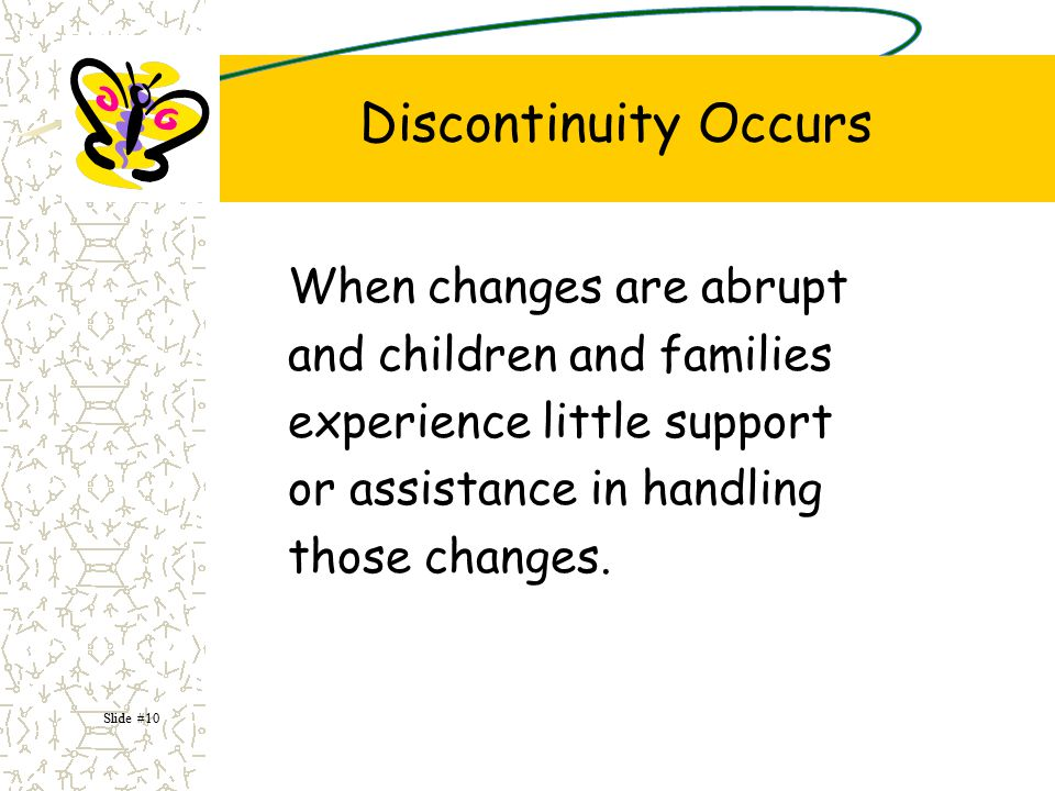 Discontinuity Occurs When changes are abrupt and children and families experience little support or assistance in handling those changes.