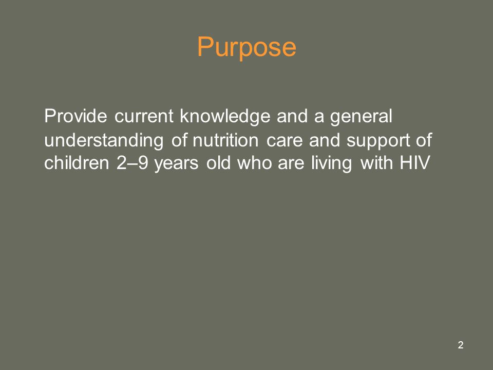 Purpose Provide current knowledge and a general understanding of nutrition care and support of children 2–9 years old who are living with HIV.