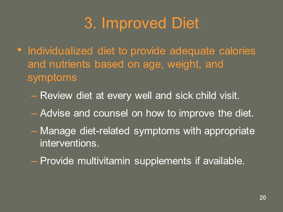 3. Improved Diet Individualized diet to provide adequate calories and nutrients based on age, weight, and symptoms.