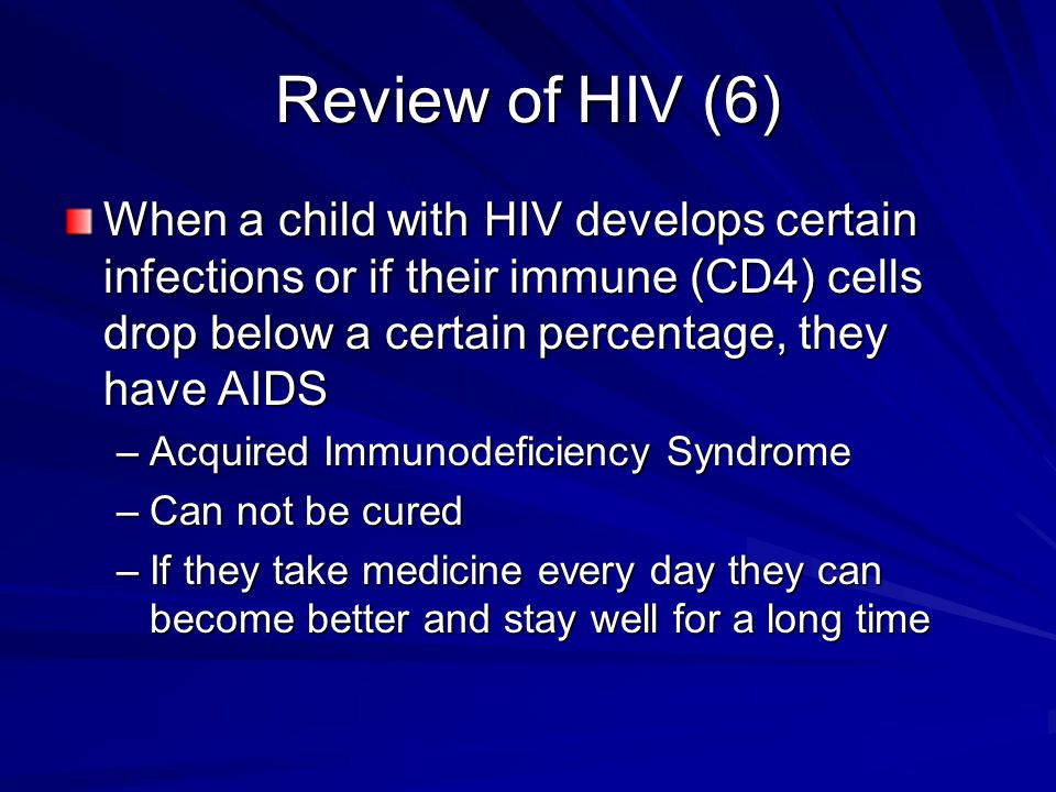 Review of HIV (6) When a child with HIV develops certain infections or if their immune (CD4) cells drop below a certain percentage, they have AIDS.
