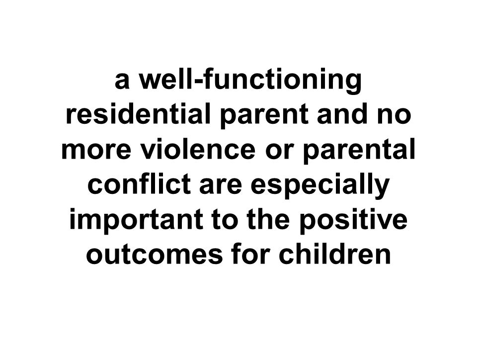 a well-functioning residential parent and no more violence or parental conflict are especially important to the positive outcomes for children