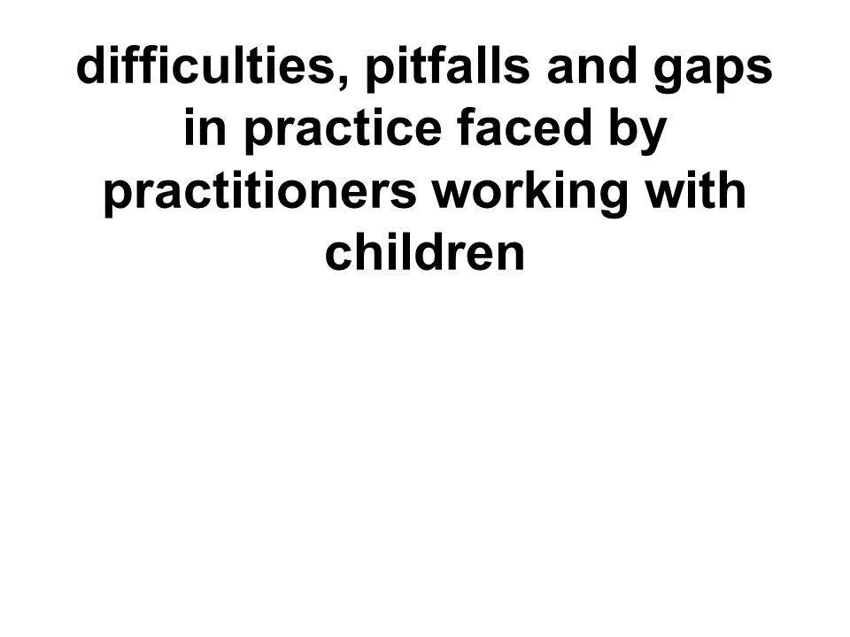 difficulties, pitfalls and gaps in practice faced by practitioners working with children