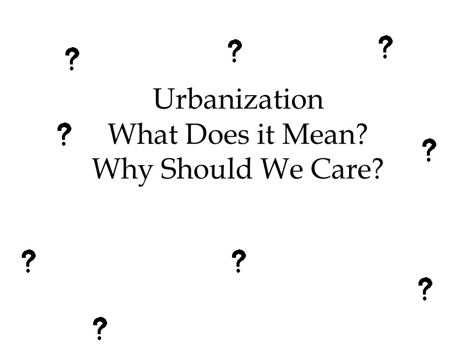 Urbanization What Does it Mean Why Should We Care