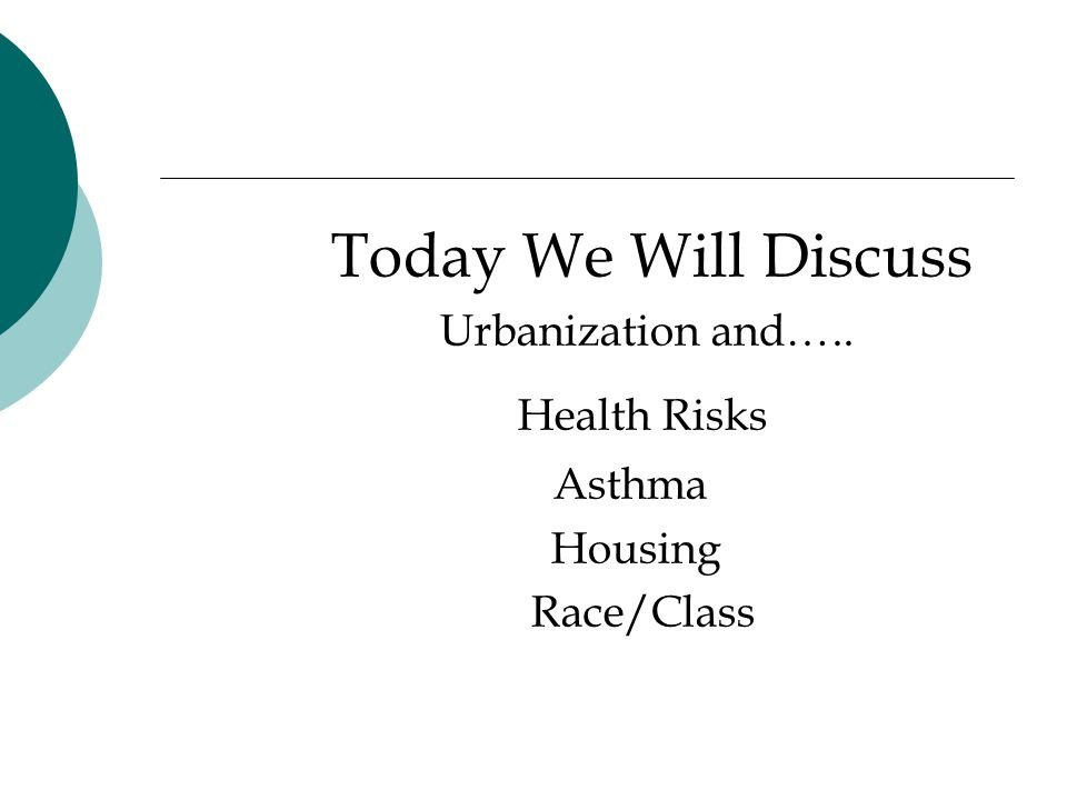 Today We Will Discuss Urbanization and….. Health Risks Asthma Housing