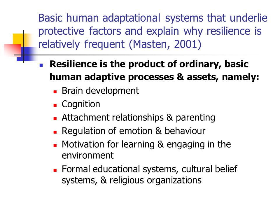 Basic human adaptational systems that underlie protective factors and explain why resilience is relatively frequent (Masten, 2001)