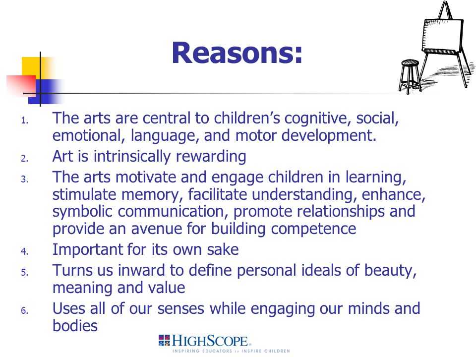 Reasons: The arts are central to children's cognitive, social, emotional, language, and motor development.
