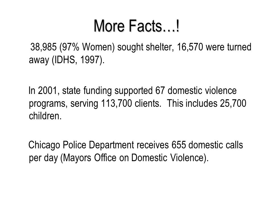 More Facts…! 38,985 (97% Women) sought shelter, 16,570 were turned away (IDHS, 1997).