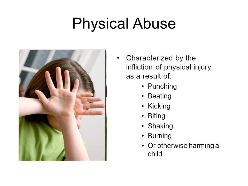 Physical Abuse Characterized by the infliction of physical injury as a result of: Punching. Beating.