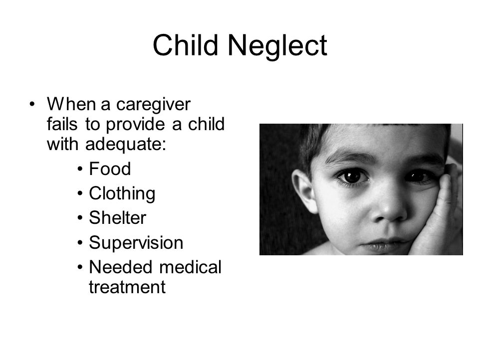 Child Neglect When a caregiver fails to provide a child with adequate:
