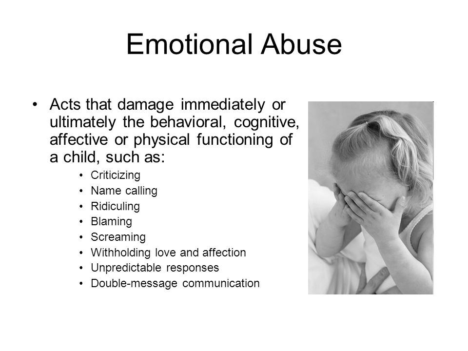 Emotional Abuse Acts that damage immediately or ultimately the behavioral, cognitive, affective or physical functioning of a child, such as:
