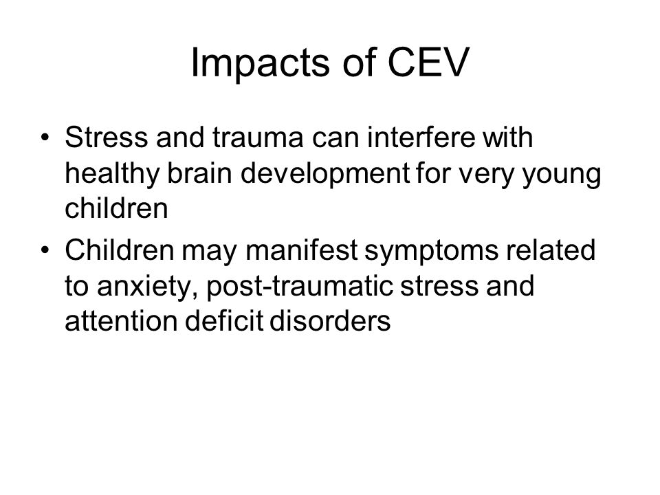 Impacts of CEV Stress and trauma can interfere with healthy brain development for very young children.