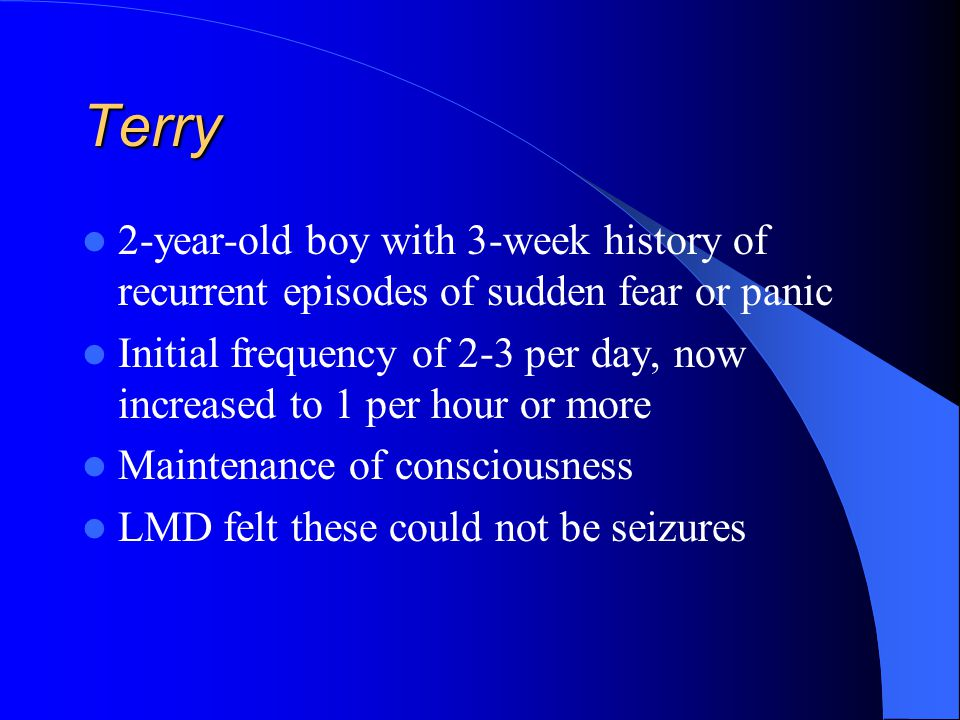 Terry 2-year-old boy with 3-week history of recurrent episodes of sudden fear or panic.