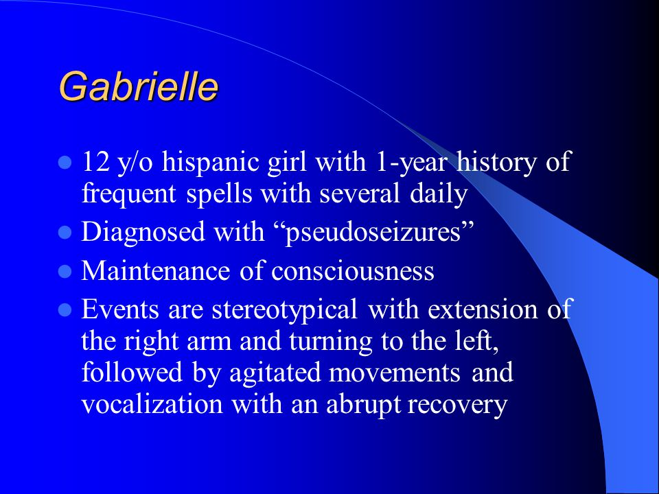 Gabrielle 12 y/o hispanic girl with 1-year history of frequent spells with several daily. Diagnosed with pseudoseizures