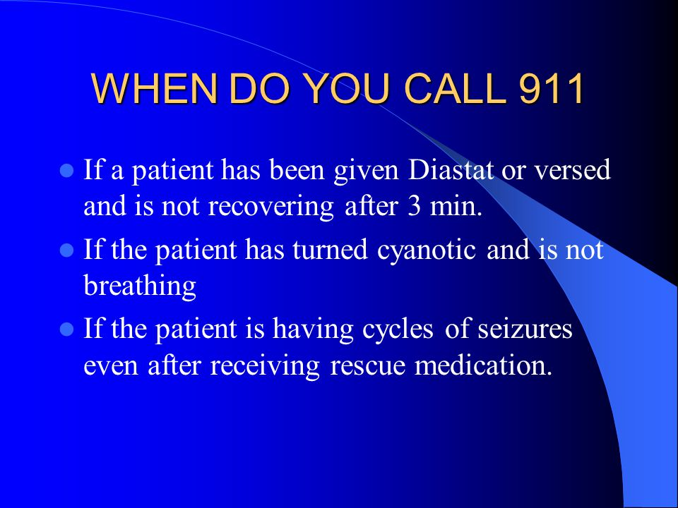 WHEN DO YOU CALL 911 If a patient has been given Diastat or versed and is not recovering after 3 min.