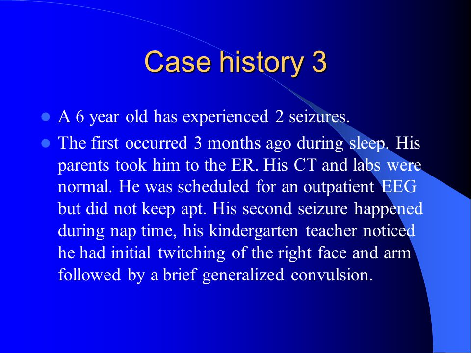 Case history 3 A 6 year old has experienced 2 seizures.
