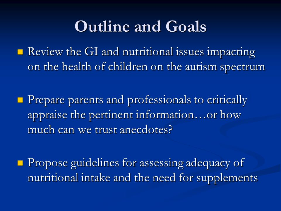 Outline and Goals Review the GI and nutritional issues impacting on the health of children on the autism spectrum.