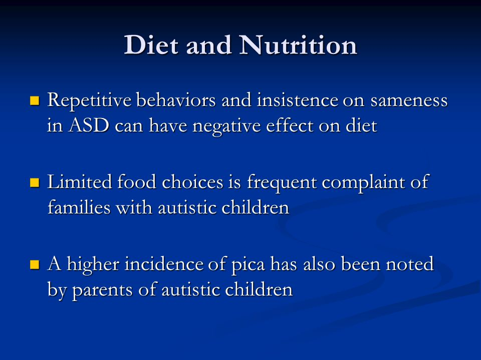 Diet and Nutrition Repetitive behaviors and insistence on sameness in ASD can have negative effect on diet.