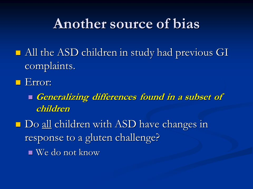 Another source of bias All the ASD children in study had previous GI complaints. Error: Generalizing differences found in a subset of children.