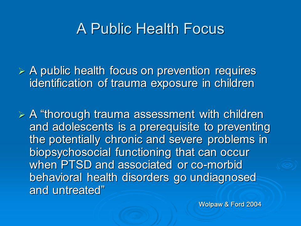 A Public Health Focus A public health focus on prevention requires identification of trauma exposure in children.
