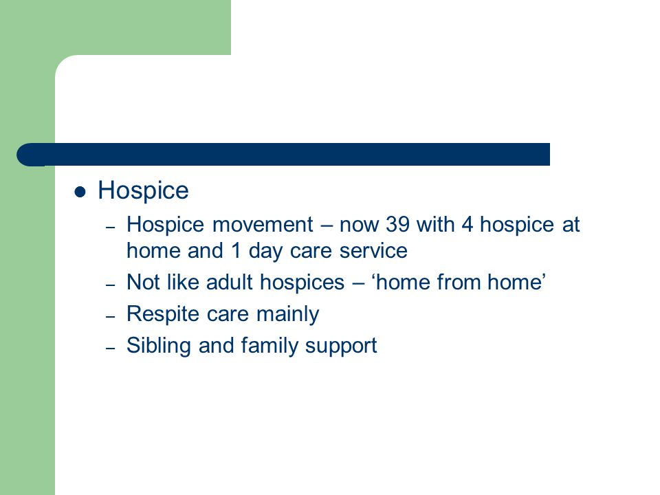 Hospice Hospice movement – now 39 with 4 hospice at home and 1 day care service. Not like adult hospices – 'home from home'