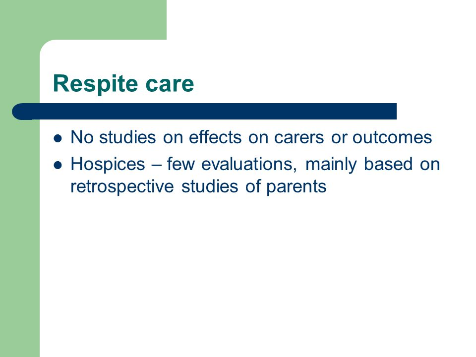 Respite care No studies on effects on carers or outcomes