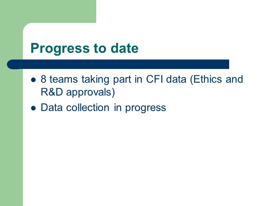 Progress to date 8 teams taking part in CFI data (Ethics and R&D approvals) Data collection in progress.