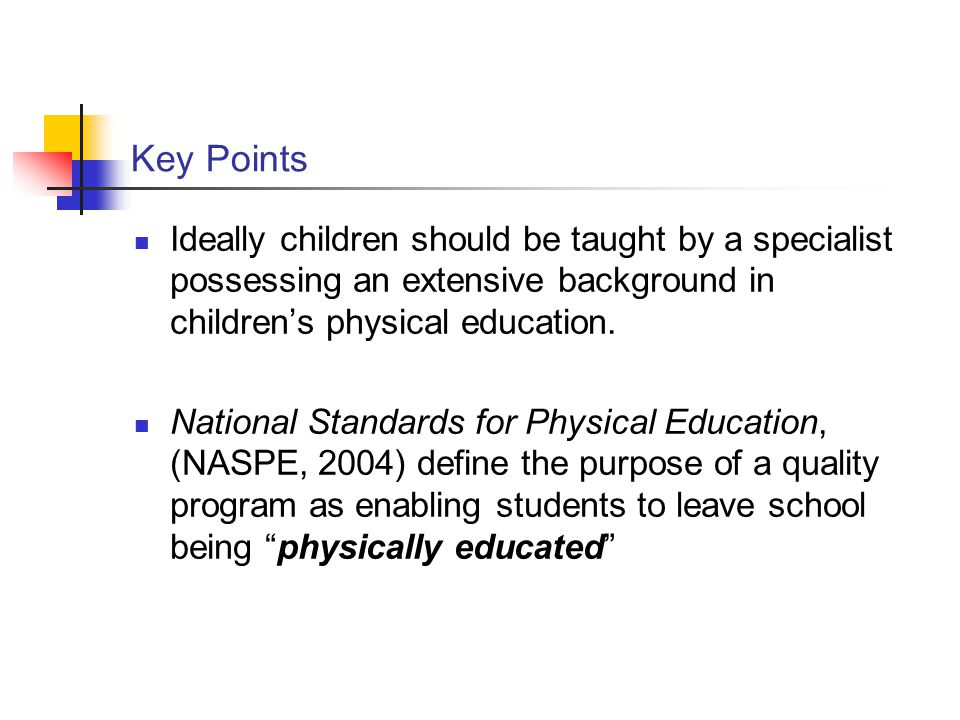 Key Points Ideally children should be taught by a specialist possessing an extensive background in children's physical education.