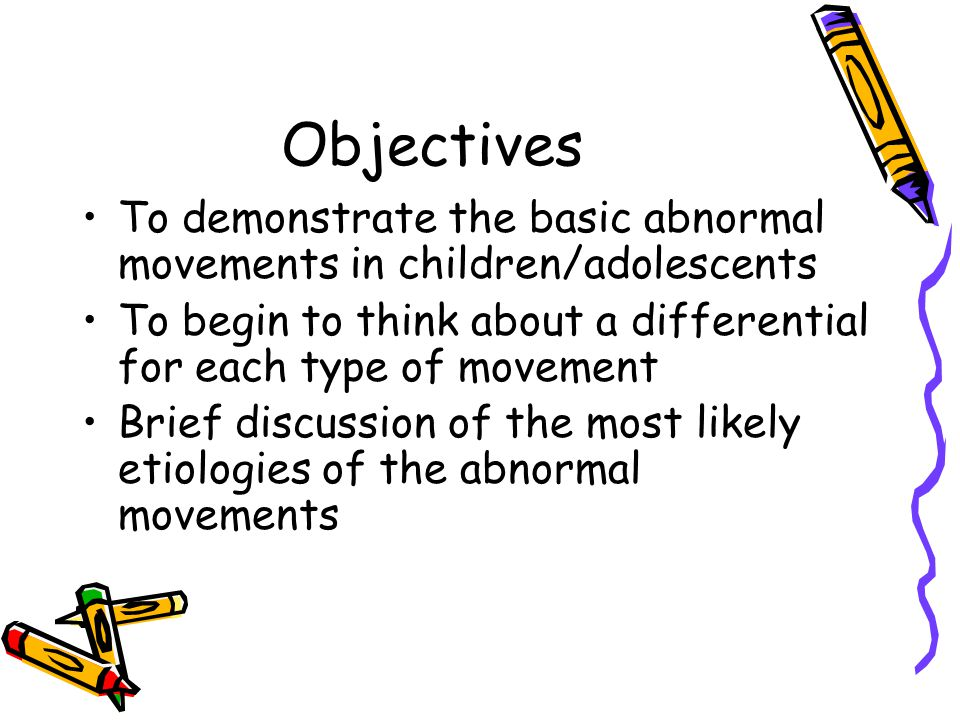 Objectives To demonstrate the basic abnormal movements in children/adolescents. To begin to think about a differential for each type of movement.