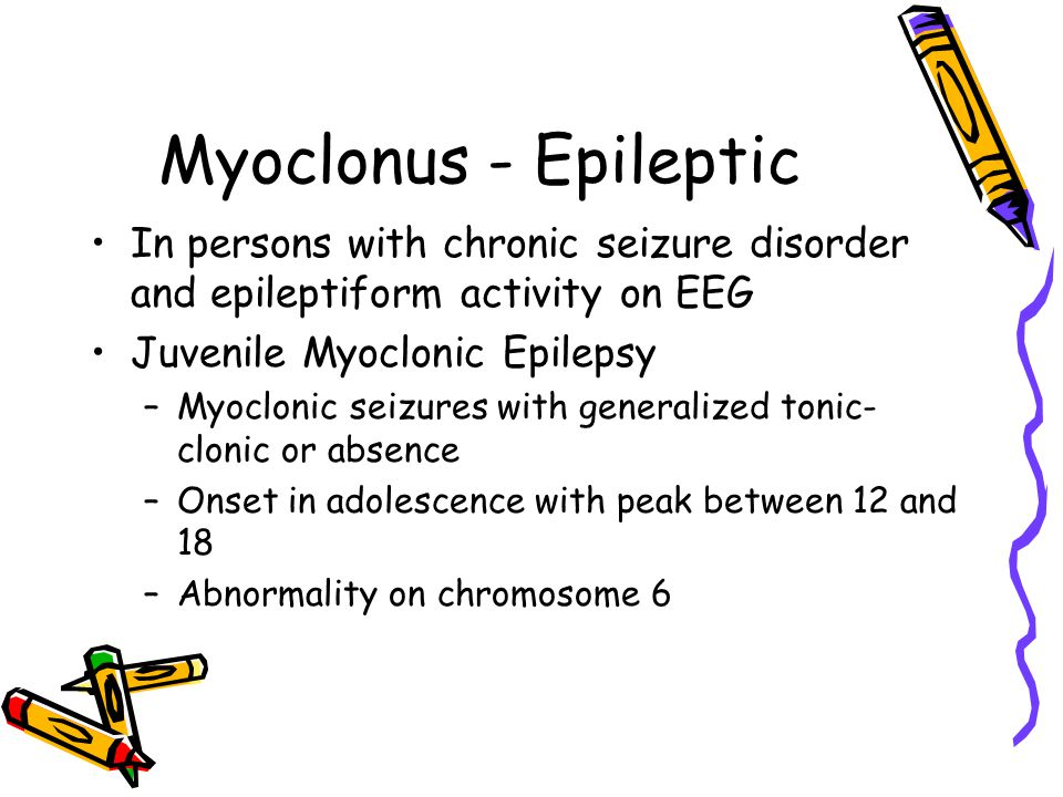 Myoclonus - Epileptic In persons with chronic seizure disorder and epileptiform activity on EEG. Juvenile Myoclonic Epilepsy.