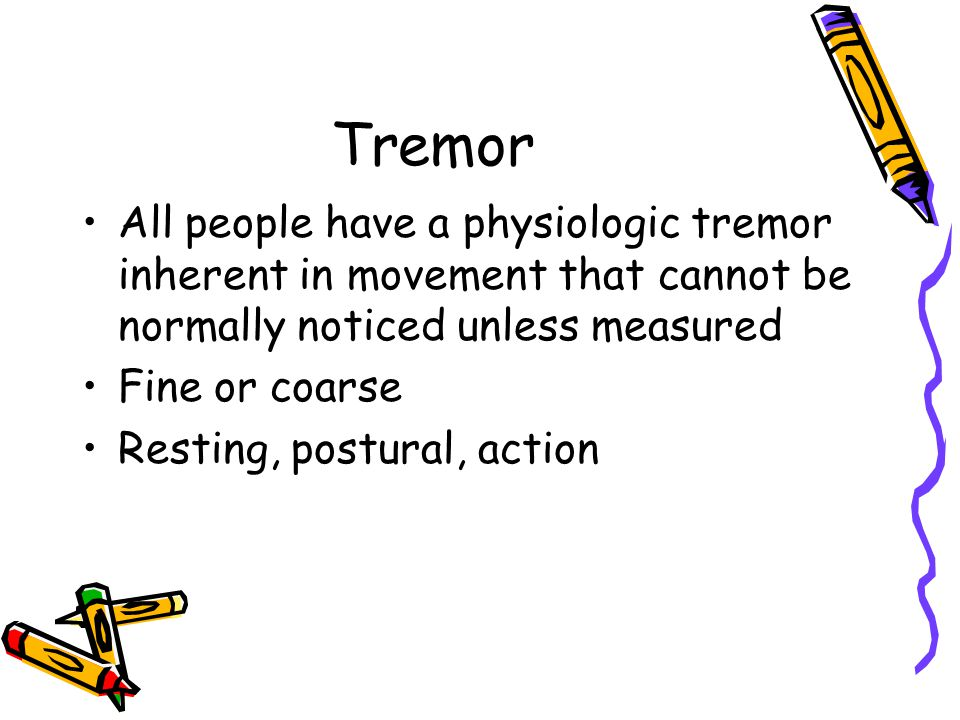 Tremor All people have a physiologic tremor inherent in movement that cannot be normally noticed unless measured.